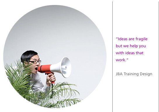 """Ideas are fragile but we help you with ideas that work"" JBA Training Design"